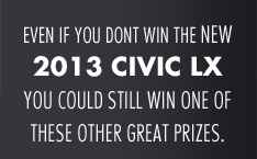 Even if you don't win the new 2013 civic lx you could still win one of these other great prizes